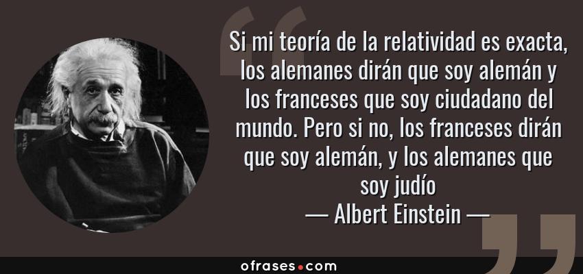 Frases de Albert Einstein - Si mi teoría de la relatividad es exacta, los alemanes dirán que soy alemán y los franceses que soy ciudadano del mundo. Pero si no, los franceses dirán que soy alemán, y los alemanes que soy judío