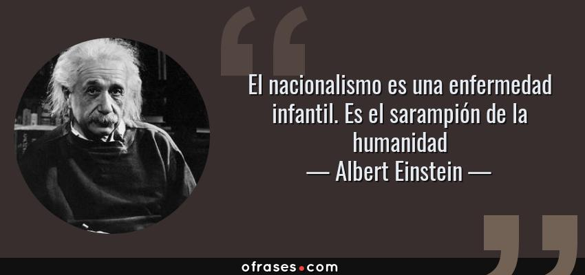 Frases de Albert Einstein - El nacionalismo es una enfermedad infantil. Es el sarampión de la humanidad
