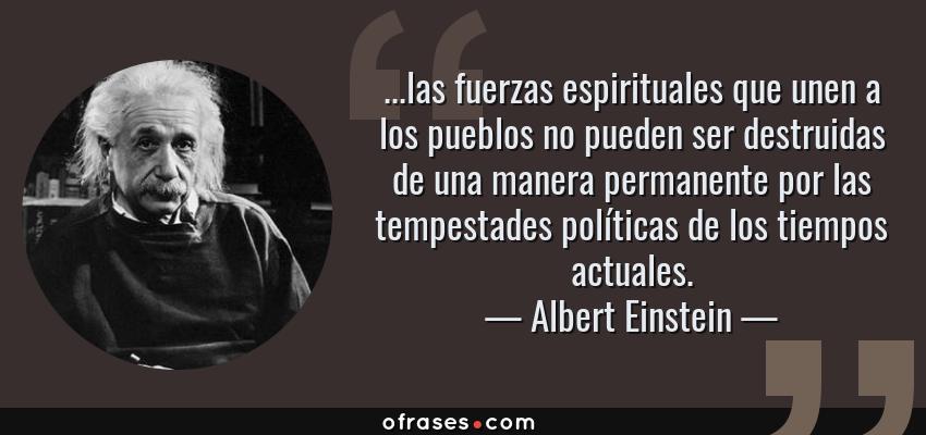 Frases de Albert Einstein - ...las fuerzas espirituales que unen a los pueblos no pueden ser destruidas de una manera permanente por las tempestades políticas de los tiempos actuales.