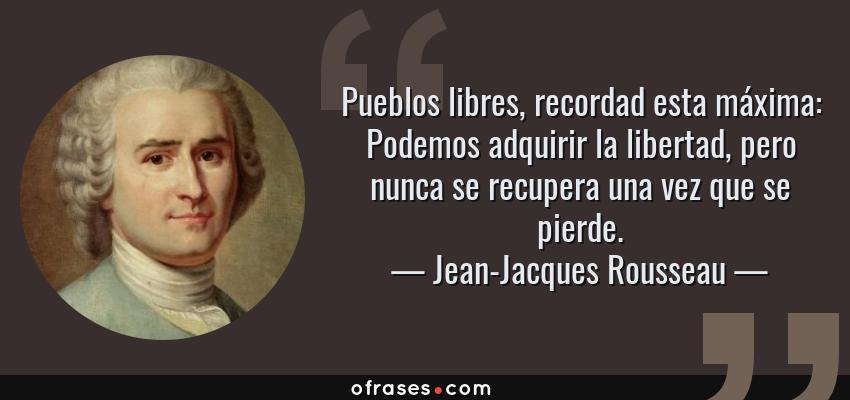 Frases de Jean-Jacques Rousseau - Pueblos libres, recordad esta máxima: Podemos adquirir la libertad, pero nunca se recupera una vez que se pierde.