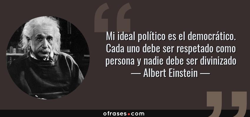 Frases de Albert Einstein - Mi ideal político es el democrático. Cada uno debe ser respetado como persona y nadie debe ser divinizado
