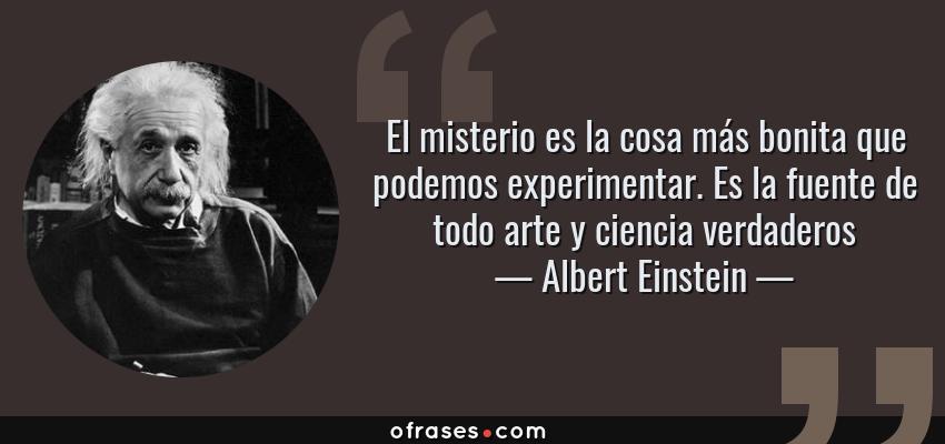 Frases de Albert Einstein - El misterio es la cosa más bonita que podemos experimentar. Es la fuente de todo arte y ciencia verdaderos