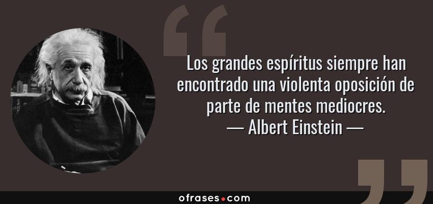 Frases de Albert Einstein - Los grandes espíritus siempre han encontrado una violenta oposición de parte de mentes mediocres.