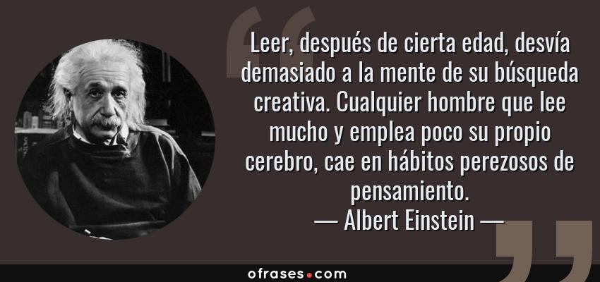 Frases de Albert Einstein - Leer, después de cierta edad, desvía demasiado a la mente de su búsqueda creativa. Cualquier hombre que lee mucho y emplea poco su propio cerebro, cae en hábitos perezosos de pensamiento.