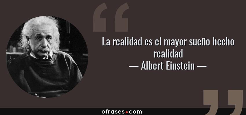 Frases de Albert Einstein - La realidad es el mayor sueño hecho realidad