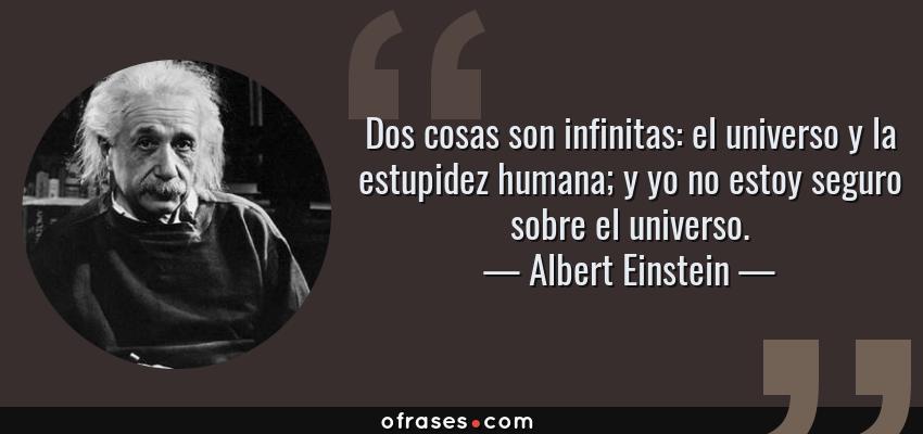 Frases de Albert Einstein - Dos cosas son infinitas: el universo y la estupidez humana; y yo no estoy seguro sobre el universo.