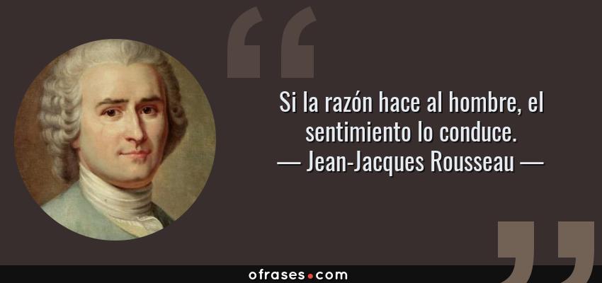 Frases de Jean-Jacques Rousseau - Si la razón hace al hombre, el sentimiento lo conduce.
