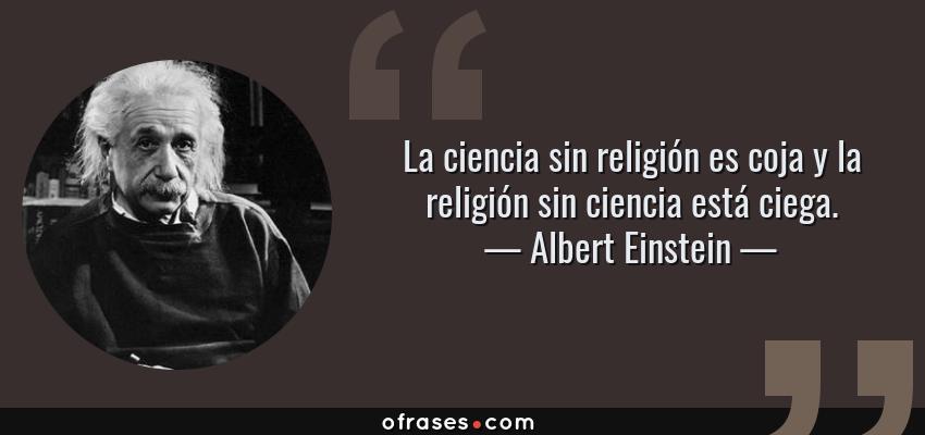 Frases de Albert Einstein - La ciencia sin religión es coja y la religión sin ciencia está ciega.