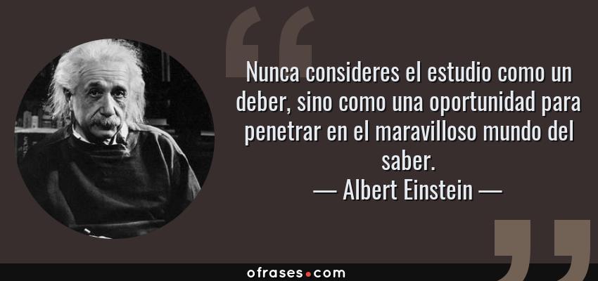Frases de Albert Einstein - Nunca consideres el estudio como un deber, sino como una oportunidad para penetrar en el maravilloso mundo del saber.