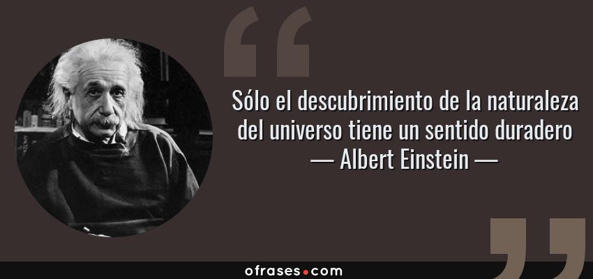 Frases de Albert Einstein - Sólo el descubrimiento de la naturaleza del universo tiene un sentido duradero