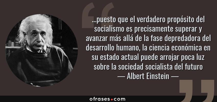 Frases de Albert Einstein - ...puesto que el verdadero propósito del socialismo es precisamente superar y avanzar más allá de la fase depredadora del desarrollo humano, la ciencia económica en su estado actual puede arrojar poca luz sobre la sociedad socialista del futuro