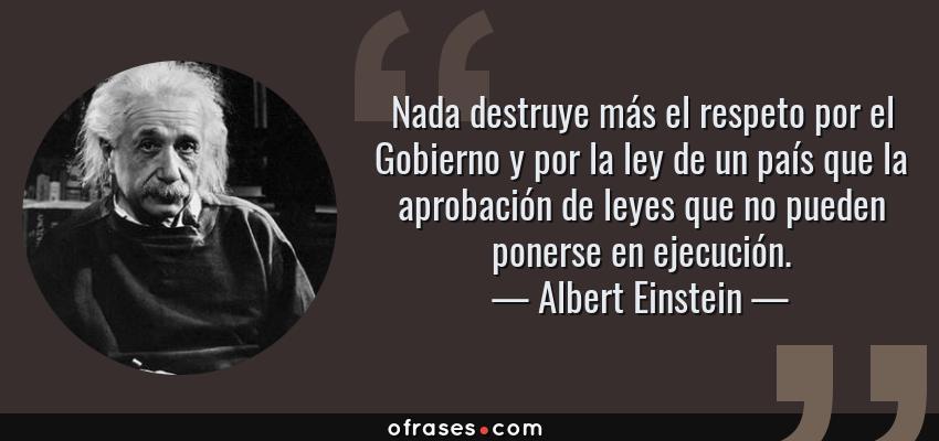 Frases de Albert Einstein - Nada destruye más el respeto por el Gobierno y por la ley de un país que la aprobación de leyes que no pueden ponerse en ejecución.