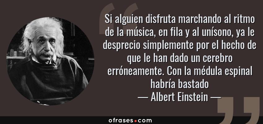 Frases de Albert Einstein - Si alguien disfruta marchando al ritmo de la música, en fila y al unísono, ya le desprecio simplemente por el hecho de que le han dado un cerebro erróneamente. Con la médula espinal habría bastado