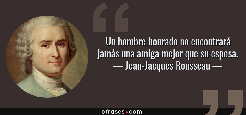 Frases de Jean-Jacques Rousseau - Un hombre honrado no encontrará jamás una amiga mejor que su esposa.