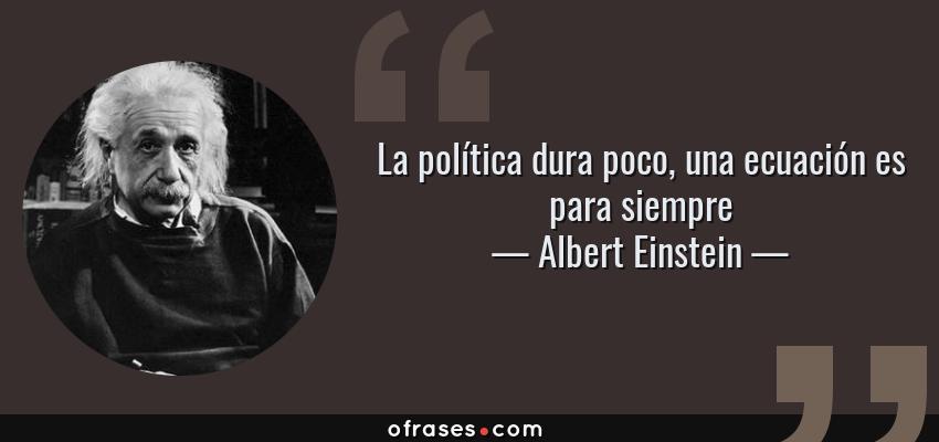 Frases de Albert Einstein - La política dura poco, una ecuación es para siempre