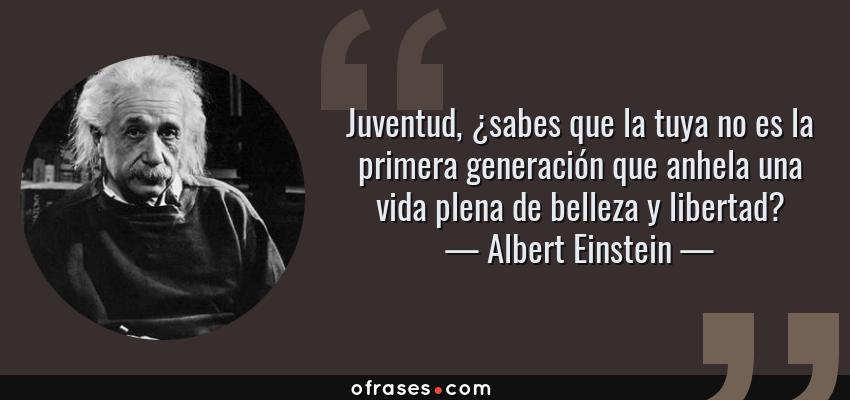 Frases de Albert Einstein - Juventud, ¿sabes que la tuya no es la primera generación que anhela una vida plena de belleza y libertad?