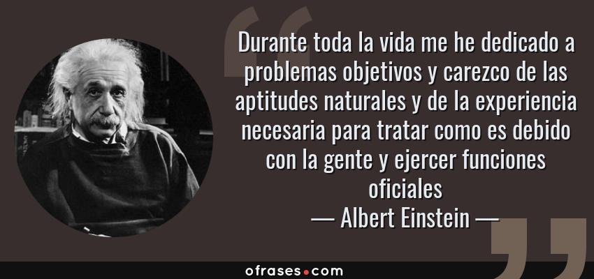 Frases de Albert Einstein - Durante toda la vida me he dedicado a problemas objetivos y carezco de las aptitudes naturales y de la experiencia necesaria para tratar como es debido con la gente y ejercer funciones oficiales