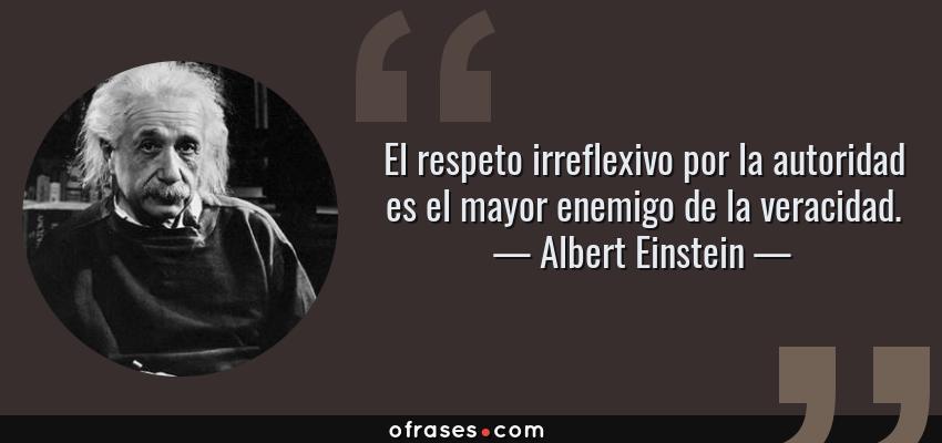 Frases de Albert Einstein - El respeto irreflexivo por la autoridad es el mayor enemigo de la veracidad.