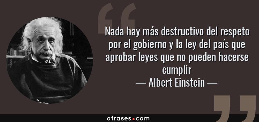 Frases de Albert Einstein - Nada hay más destructivo del respeto por el gobierno y la ley del país que aprobar leyes que no pueden hacerse cumplir