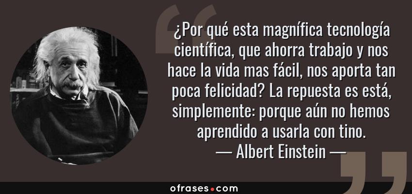 Frases de Albert Einstein - ¿Por qué esta magnífica tecnología científica, que ahorra trabajo y nos hace la vida mas fácil, nos aporta tan poca felicidad? La repuesta es está, simplemente: porque aún no hemos aprendido a usarla con tino.