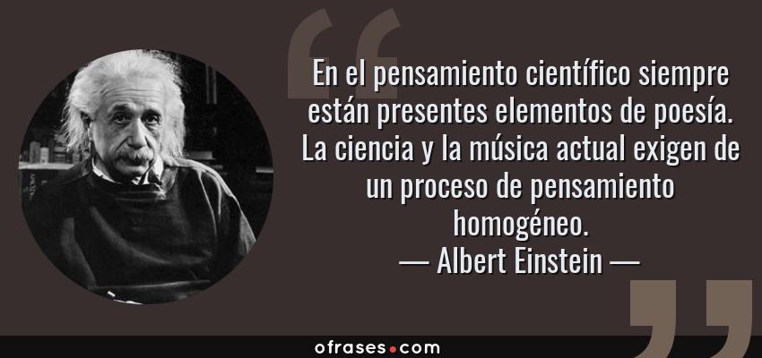 Frases de Albert Einstein - En el pensamiento científico siempre están presentes elementos de poesía. La ciencia y la música actual exigen de un proceso de pensamiento homogéneo.