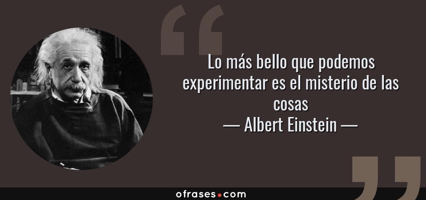 Frases de Albert Einstein - Lo más bello que podemos experimentar es el misterio de las cosas