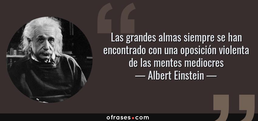 Frases de Albert Einstein - Las grandes almas siempre se han encontrado con una oposición violenta de las mentes mediocres