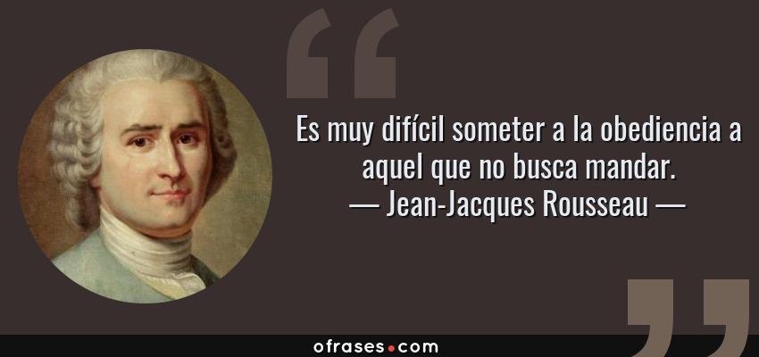 Frases de Jean-Jacques Rousseau - Es muy difícil someter a la obediencia a aquel que no busca mandar.