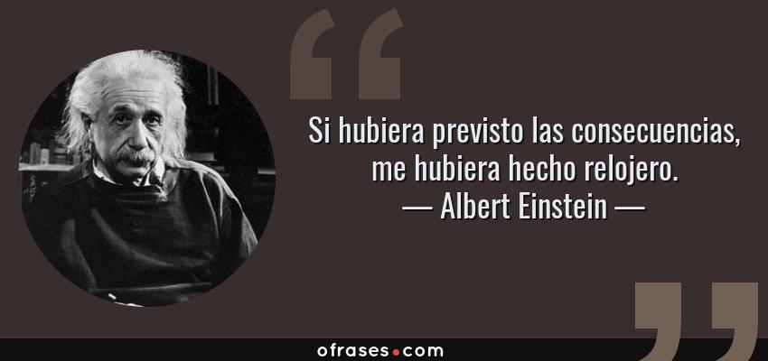 Frases de Albert Einstein - Si hubiera previsto las consecuencias, me hubiera hecho relojero.