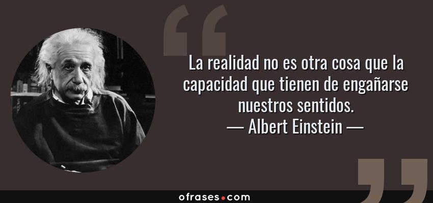 Frases de Albert Einstein - La realidad no es otra cosa que la capacidad que tienen de engañarse nuestros sentidos.