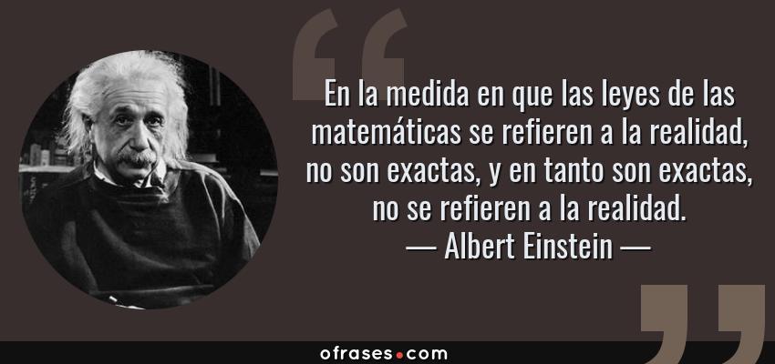 Frases de Albert Einstein - En la medida en que las leyes de las matemáticas se refieren a la realidad, no son exactas, y en tanto son exactas, no se refieren a la realidad.
