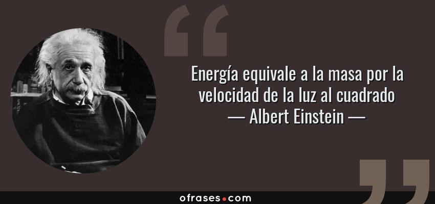 Frases de Albert Einstein - Energía equivale a la masa por la velocidad de la luz al cuadrado