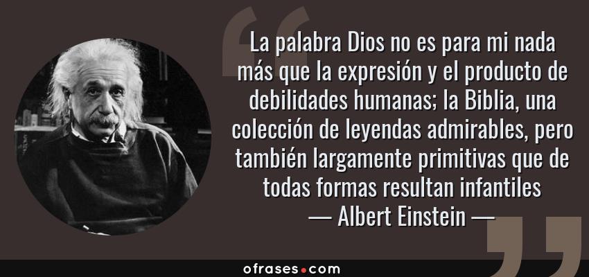 Frases de Albert Einstein - La palabra Dios no es para mi nada más que la expresión y el producto de debilidades humanas; la Biblia, una colección de leyendas admirables, pero también largamente primitivas que de todas formas resultan infantiles