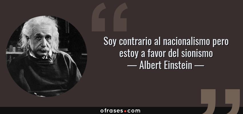 Frases de Albert Einstein - Soy contrario al nacionalismo pero estoy a favor del sionismo