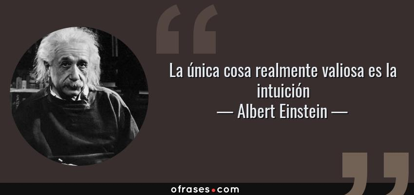 Frases de Albert Einstein - La única cosa realmente valiosa es la intuición