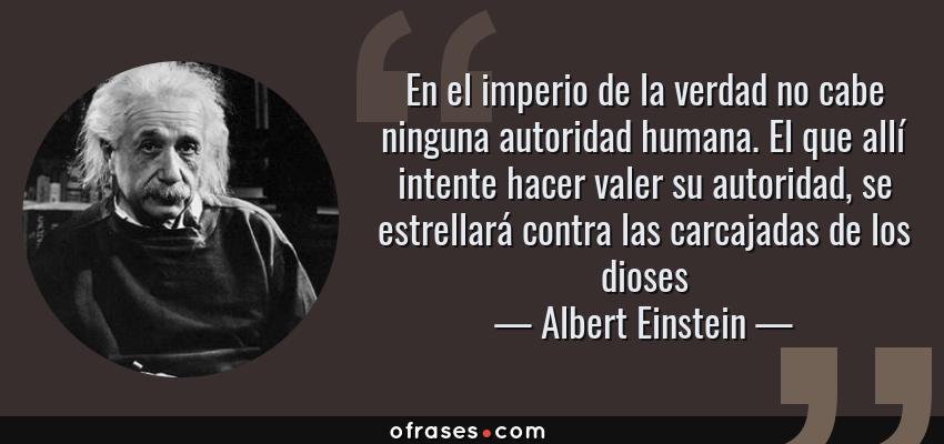 Frases de Albert Einstein - En el imperio de la verdad no cabe ninguna autoridad humana. El que allí intente hacer valer su autoridad, se estrellará contra las carcajadas de los dioses