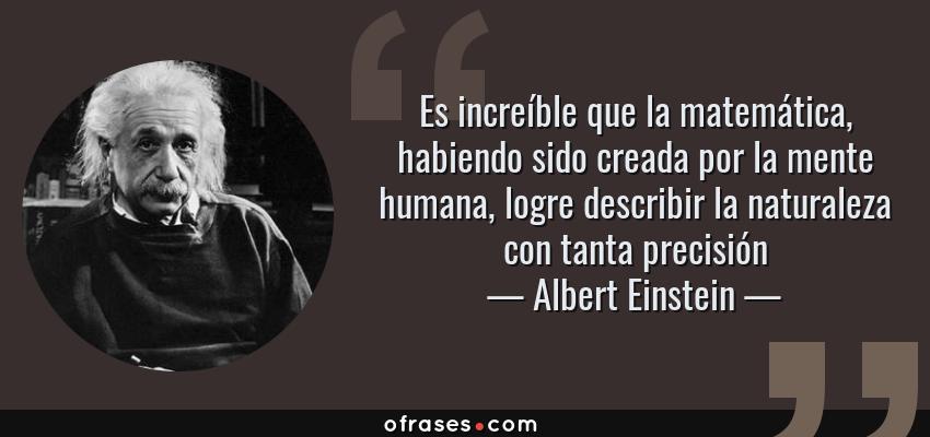 Frases de Albert Einstein - Es increíble que la matemática, habiendo sido creada por la mente humana, logre describir la naturaleza con tanta precisión