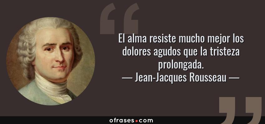 Frases de Jean-Jacques Rousseau - El alma resiste mucho mejor los dolores agudos que la tristeza prolongada.