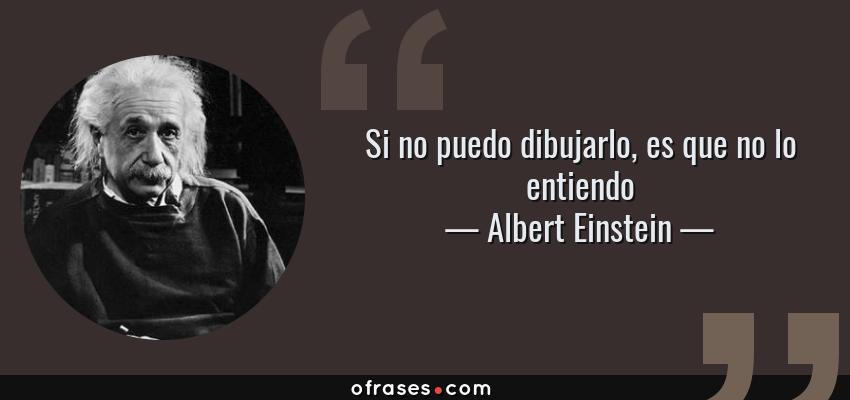 Frases de Albert Einstein - Si no puedo dibujarlo, es que no lo entiendo