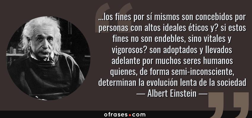 Frases de Albert Einstein - ...los fines por sí mismos son concebidos por personas con altos ideales éticos y? si estos fines no son endebles, sino vitales y vigorosos? son adoptados y llevados adelante por muchos seres humanos quienes, de forma semi-inconsciente, determinan la evolución lenta de la sociedad