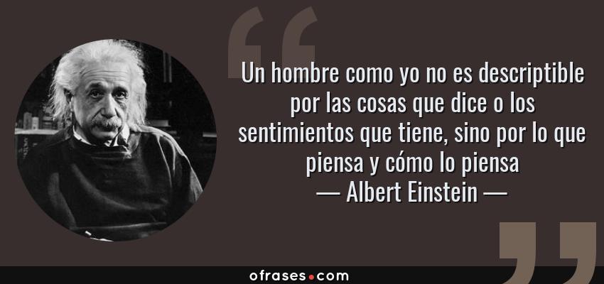 Frases de Albert Einstein - Un hombre como yo no es descriptible por las cosas que dice o los sentimientos que tiene, sino por lo que piensa y cómo lo piensa