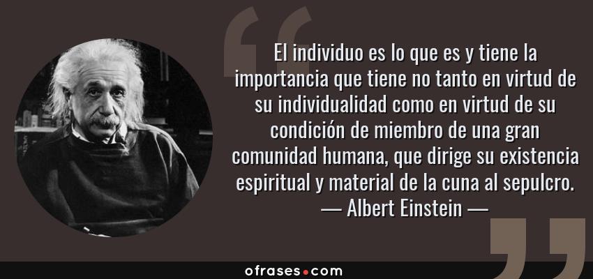 Frases de Albert Einstein - El individuo es lo que es y tiene la importancia que tiene no tanto en virtud de su individualidad como en virtud de su condición de miembro de una gran comunidad humana, que dirige su existencia espiritual y material de la cuna al sepulcro.