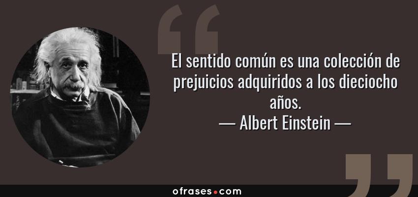 Frases de Albert Einstein - El sentido común es una colección de prejuicios adquiridos a los dieciocho años.