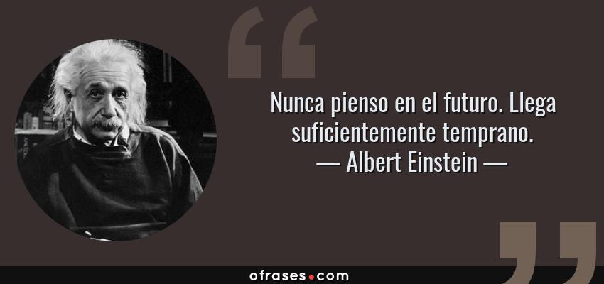 Frases de Albert Einstein - Nunca pienso en el futuro. Llega suficientemente temprano.