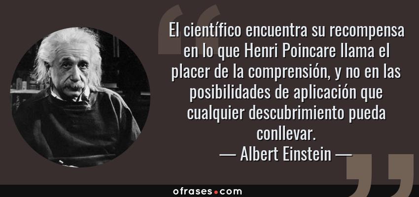 Frases de Albert Einstein - El científico encuentra su recompensa en lo que Henri Poincare llama el placer de la comprensión, y no en las posibilidades de aplicación que cualquier descubrimiento pueda conllevar.
