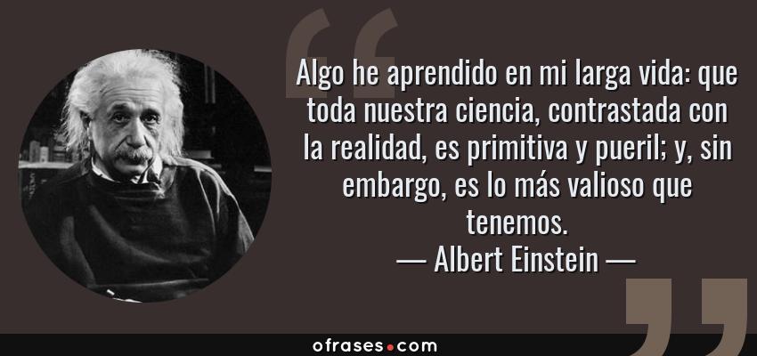 Frases de Albert Einstein - Algo he aprendido en mi larga vida: que toda nuestra ciencia, contrastada con la realidad, es primitiva y pueril; y, sin embargo, es lo más valioso que tenemos.