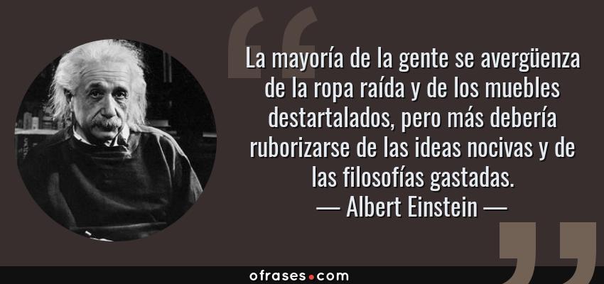 Frases de Albert Einstein - La mayoría de la gente se avergüenza de la ropa raída y de los muebles destartalados, pero más debería ruborizarse de las ideas nocivas y de las filosofías gastadas.