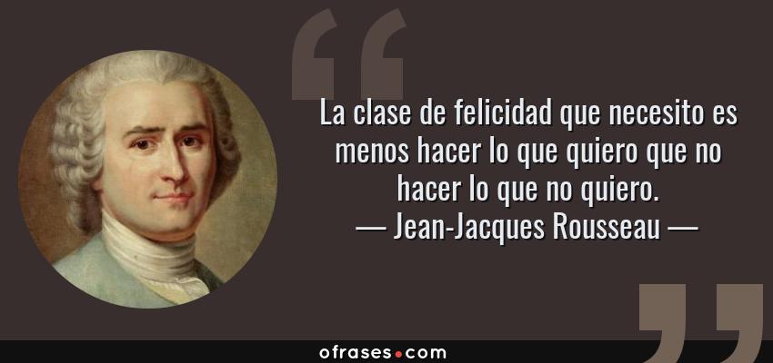 Frases de Jean-Jacques Rousseau - La clase de felicidad que necesito es menos hacer lo que quiero que no hacer lo que no quiero.