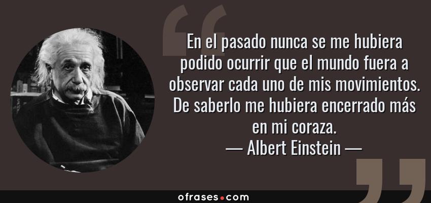 Frases de Albert Einstein - En el pasado nunca se me hubiera podido ocurrir que el mundo fuera a observar cada uno de mis movimientos. De saberlo me hubiera encerrado más en mi coraza.