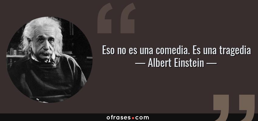 Frases de Albert Einstein - Eso no es una comedia. Es una tragedia
